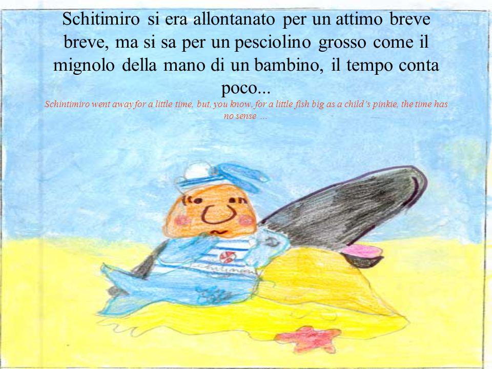 Schitimiro si era allontanato per un attimo breve breve, ma si sa per un pesciolino grosso come il mignolo della mano di un bambino, il tempo conta poco...