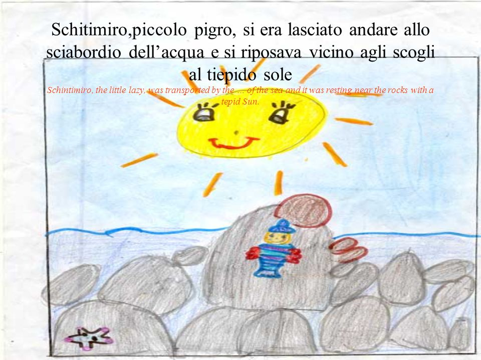 Schitimiro,piccolo pigro, si era lasciato andare allo sciabordio dellacqua e si riposava vicino agli scogli al tiepido sole Schintimiro, the little lazy, was transported by the … of the sea and it was resting near the rocks with a tepid Sun.