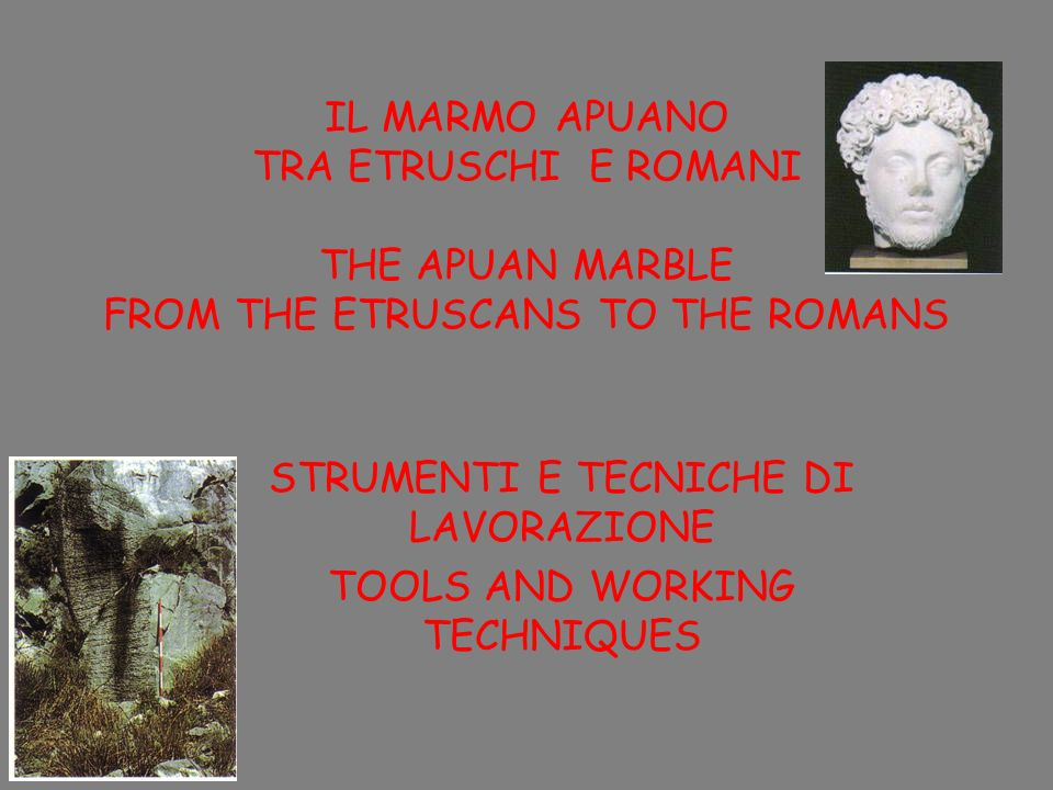 IL MARMO APUANO TRA ETRUSCHI E ROMANI THE APUAN MARBLE FROM THE ETRUSCANS TO THE ROMANS STRUMENTI E TECNICHE DI LAVORAZIONE TOOLS AND WORKING TECHNIQU
