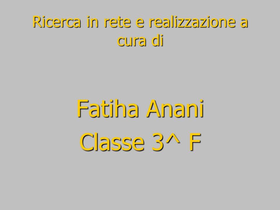 Ricerca in rete e realizzazione a cura di Fatiha Anani Classe 3^ F