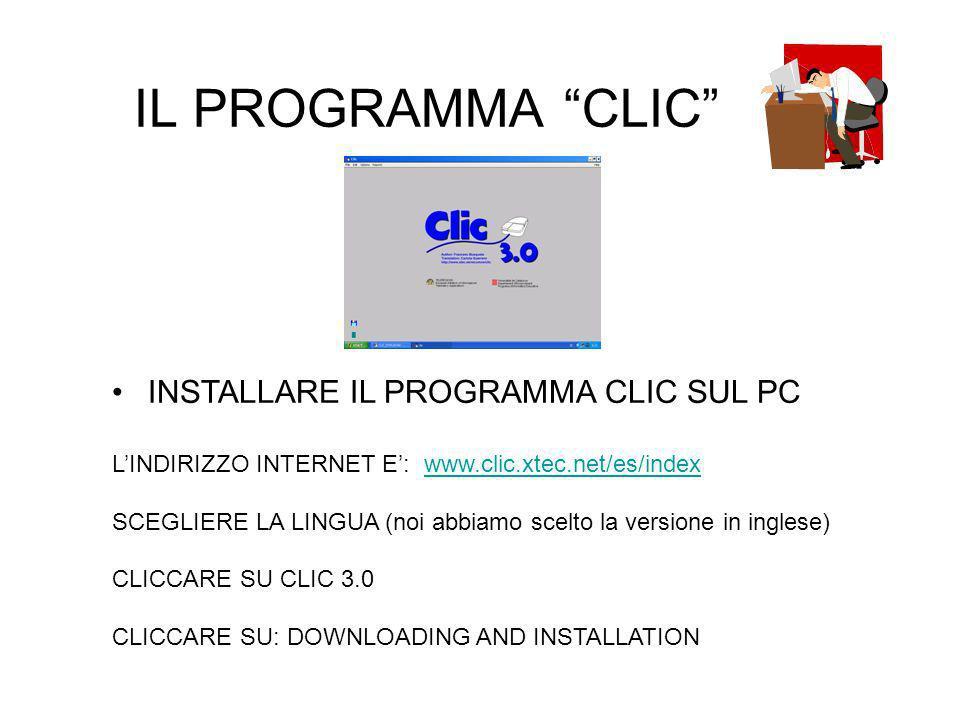 IL PROGRAMMA CLIC INSTALLARE IL PROGRAMMA CLIC SUL PC LINDIRIZZO INTERNET E: www.clic.xtec.net/es/indexwww.clic.xtec.net/es/index SCEGLIERE LA LINGUA (noi abbiamo scelto la versione in inglese) CLICCARE SU CLIC 3.0 CLICCARE SU: DOWNLOADING AND INSTALLATION