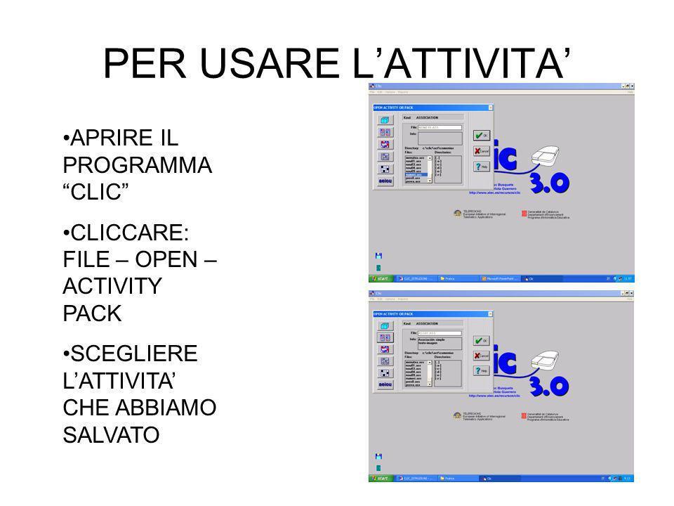 PER USARE LATTIVITA APRIRE IL PROGRAMMA CLIC CLICCARE: FILE – OPEN – ACTIVITY PACK SCEGLIERE LATTIVITA CHE ABBIAMO SALVATO