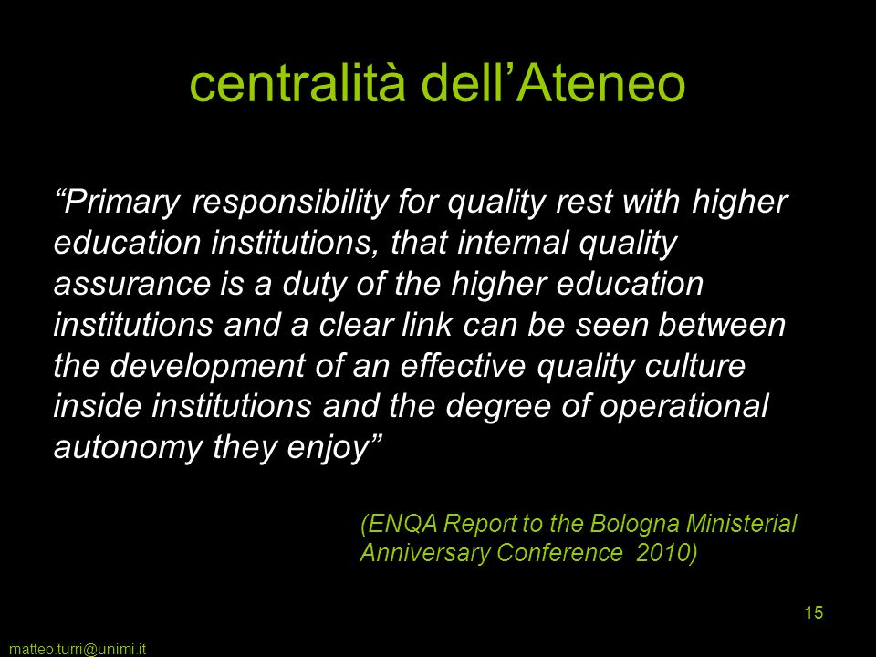 matteo.turri@unimi.it 15 centralità dellAteneo Primary responsibility for quality rest with higher education institutions, that internal quality assurance is a duty of the higher education institutions and a clear link can be seen between the development of an effective quality culture inside institutions and the degree of operational autonomy they enjoy (ENQA Report to the Bologna Ministerial Anniversary Conference 2010)