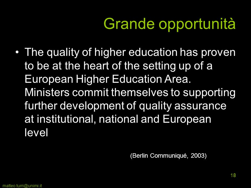 matteo.turri@unimi.it 18 Grande opportunità The quality of higher education has proven to be at the heart of the setting up of a European Higher Education Area.
