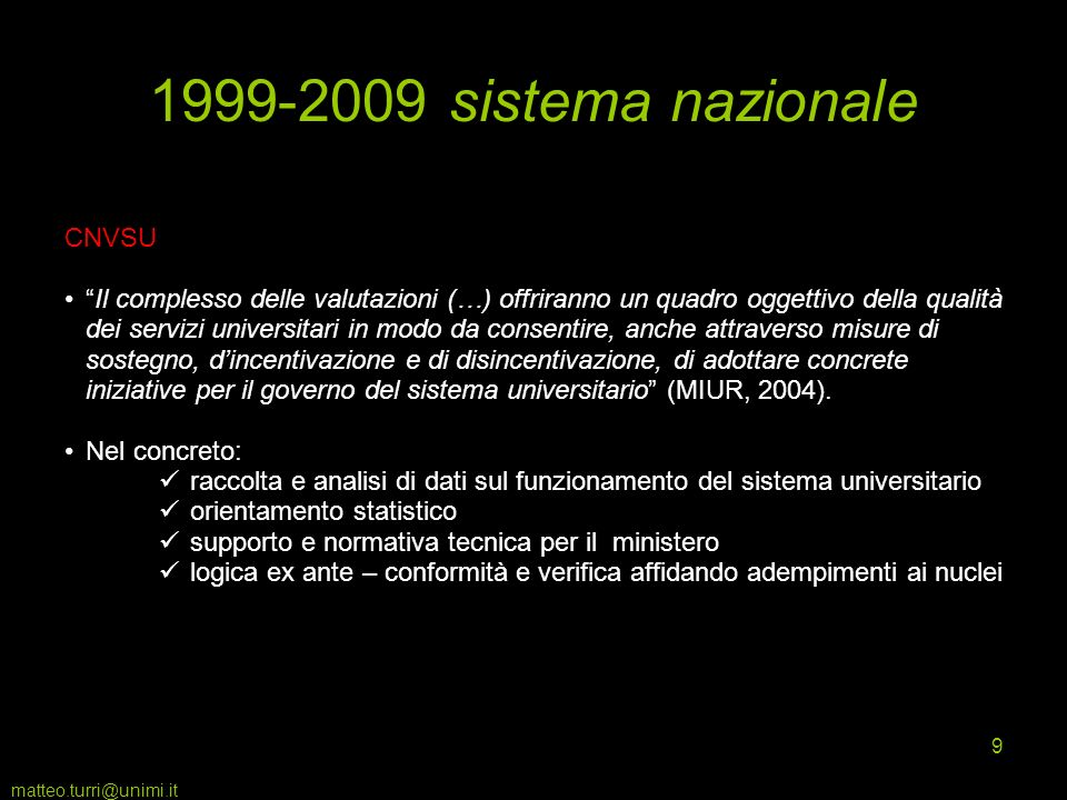 matteo.turri@unimi.it 9 1999-2009 sistema nazionale CNVSU Il complesso delle valutazioni (…) offriranno un quadro oggettivo della qualità dei servizi universitari in modo da consentire, anche attraverso misure di sostegno, dincentivazione e di disincentivazione, di adottare concrete iniziative per il governo del sistema universitario (MIUR, 2004).