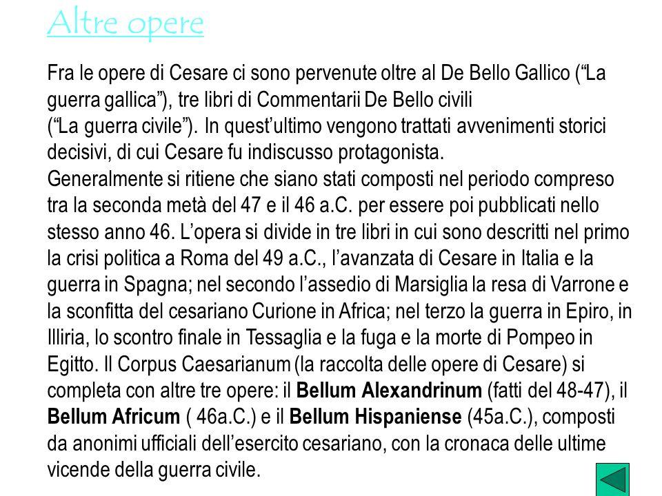 Altre opere Fra le opere di Cesare ci sono pervenute oltre al De Bello Gallico (La guerra gallica), tre libri di Commentarii De Bello civili (La guerr