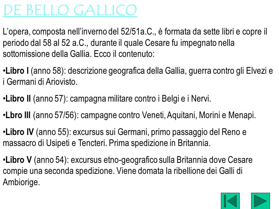 DE BELLO GALLICO Lopera, composta nellinverno del 52/51a.C., è formata da sette libri e copre il periodo dal 58 al 52 a.C., durante il quale Cesare fu
