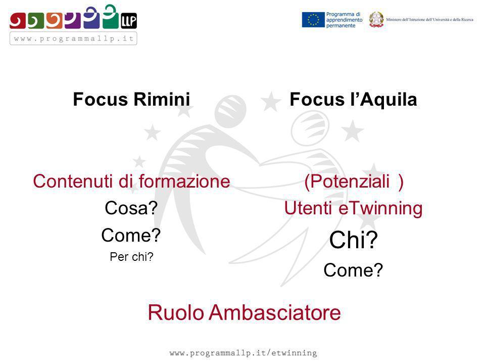 Focus Rimini Contenuti di formazione Cosa? Come? Per chi? Focus lAquila (Potenziali ) Utenti eTwinning Chi? Come? Ruolo Ambasciatore