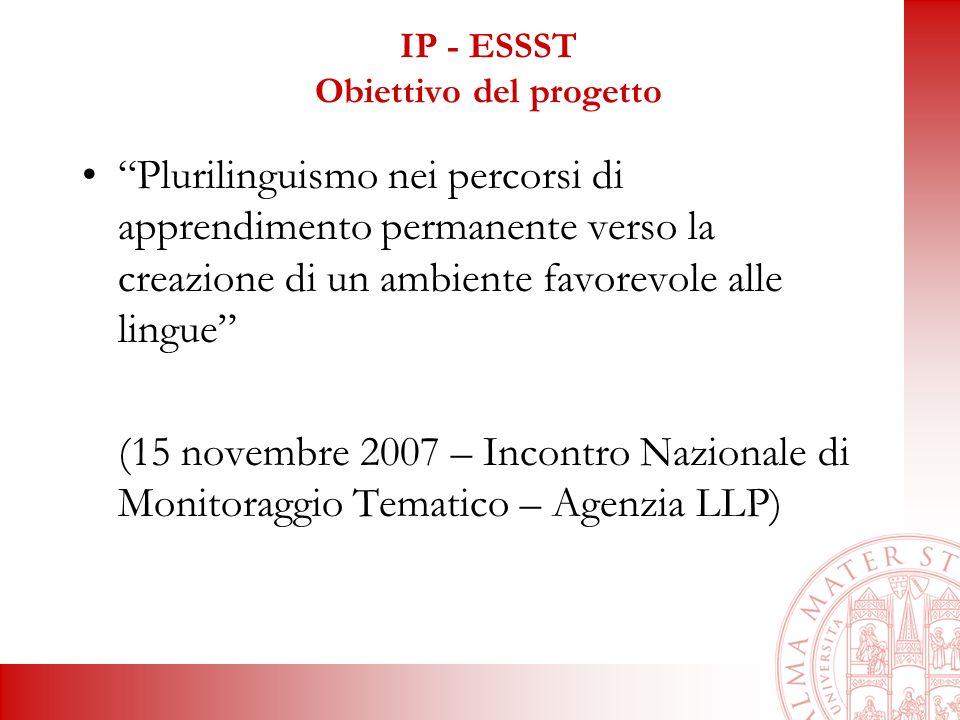 IP - ESSST Obiettivo del progetto Plurilinguismo nei percorsi di apprendimento permanente verso la creazione di un ambiente favorevole alle lingue (15 novembre 2007 – Incontro Nazionale di Monitoraggio Tematico – Agenzia LLP)