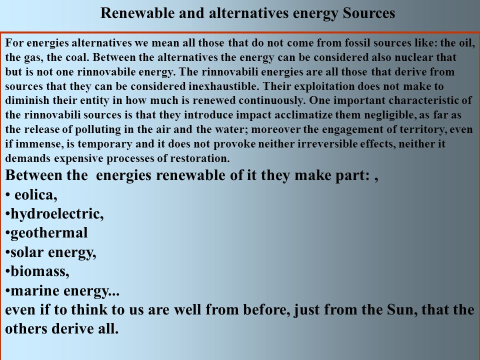 Renewable and alternatives energy Sources For energies alternatives we mean all those that do not come from fossil sources like: the oil, the gas, the coal.