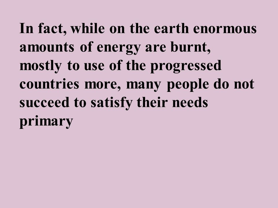 In fact, while on the earth enormous amounts of energy are burnt, mostly to use of the progressed countries more, many people do not succeed to satisfy their needs primary
