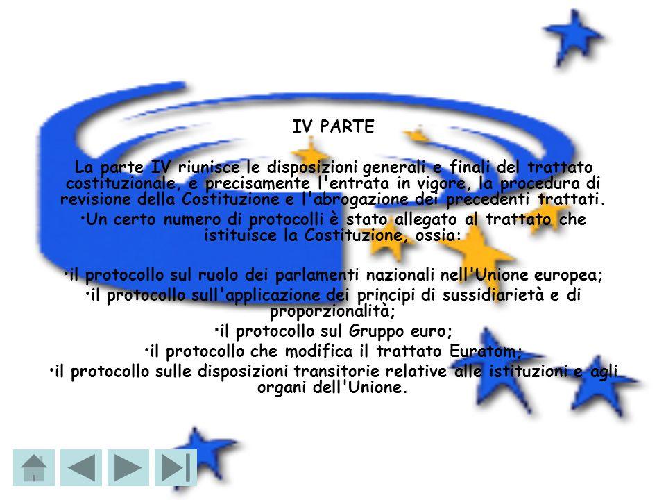 IV PARTE La parte IV riunisce le disposizioni generali e finali del trattato costituzionale, e precisamente l'entrata in vigore, la procedura di revis