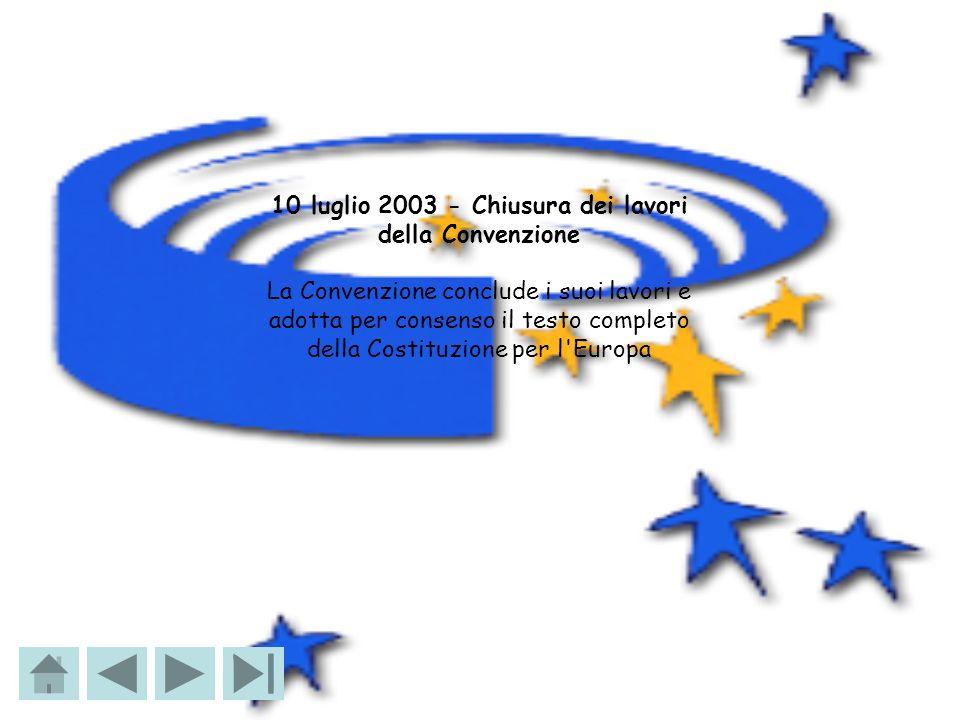 10 luglio 2003 - Chiusura dei lavori della Convenzione La Convenzione conclude i suoi lavori e adotta per consenso il testo completo della Costituzion
