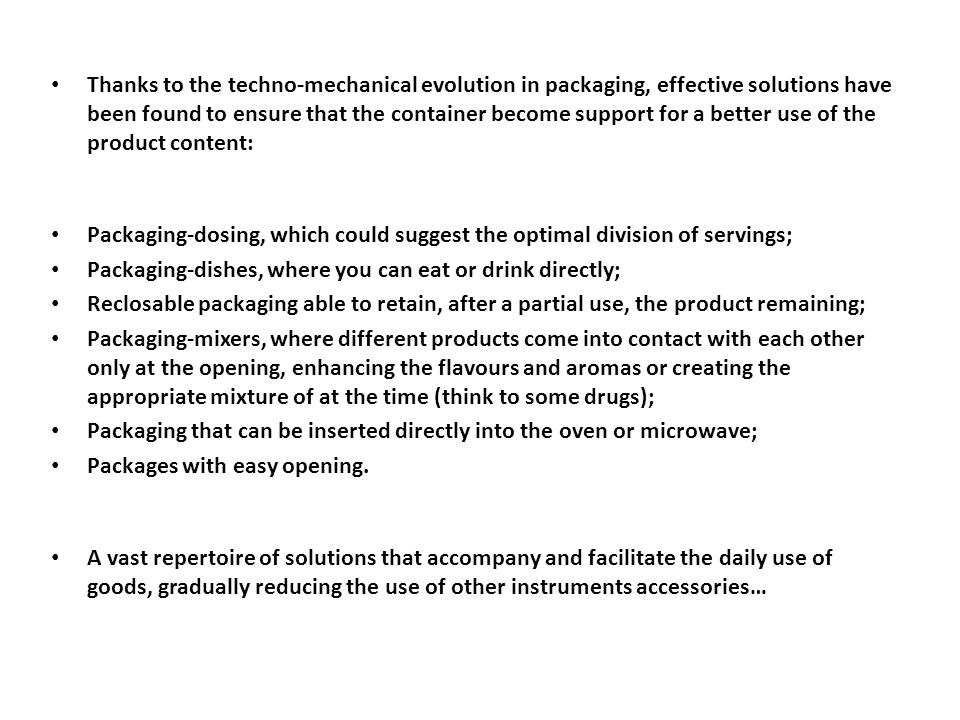 Thanks to the techno-mechanical evolution in packaging, effective solutions have been found to ensure that the container become support for a better use of the product content: Packaging-dosing, which could suggest the optimal division of servings; Packaging-dishes, where you can eat or drink directly; Reclosable packaging able to retain, after a partial use, the product remaining; Packaging-mixers, where different products come into contact with each other only at the opening, enhancing the flavours and aromas or creating the appropriate mixture of at the time (think to some drugs); Packaging that can be inserted directly into the oven or microwave; Packages with easy opening.