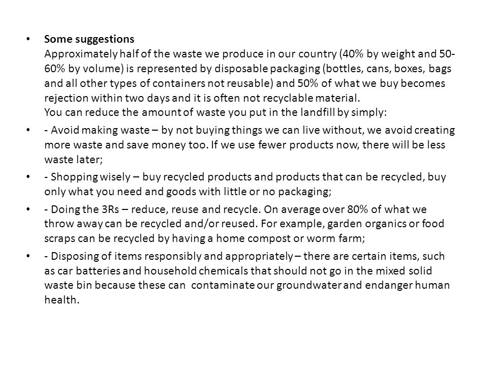 Some suggestions Approximately half of the waste we produce in our country (40% by weight and 50- 60% by volume) is represented by disposable packaging (bottles, cans, boxes, bags and all other types of containers not reusable) and 50% of what we buy becomes rejection within two days and it is often not recyclable material.