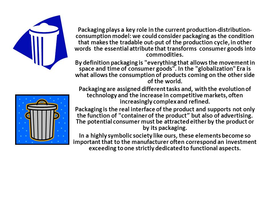 Packaging plays a key role in the current production-distribution- consumption model: we could consider packaging as the condition that makes the tradable out-put of the production cycle, in other words the essential attribute that transforms consumer goods into commodities.