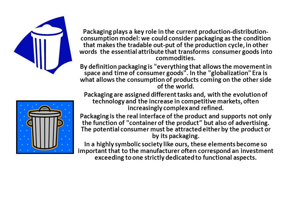 Gli imballaggi rivestono un ruolo fondamentale all interno dell attuale modello di produzione, distribuzione e consumo: potremmo infatti considerare l imballaggio come la condizione che rende commerciabili gli out-put del ciclo produttivo, quindi l attributo indispensabile che trasforma un bene di consumo in una merce.