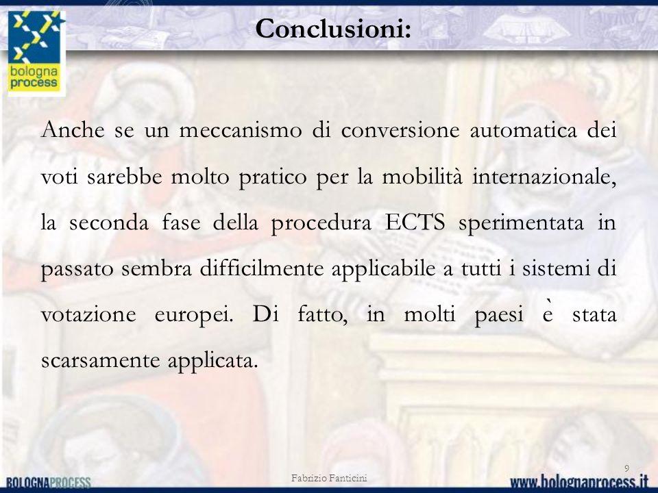 Fabrizio Fanticini 9 Anche se un meccanismo di conversione automatica dei voti sarebbe molto pratico per la mobilità internazionale, la seconda fase della procedura ECTS sperimentata in passato sembra difficilmente applicabile a tutti i sistemi di votazione europei.