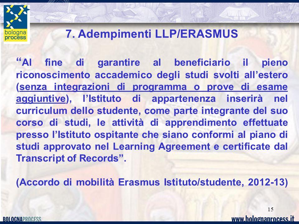 15 7. Adempimenti LLP/ERASMUS Al fine di garantire al beneficiario il pieno riconoscimento accademico degli studi svolti allestero (senza integrazioni