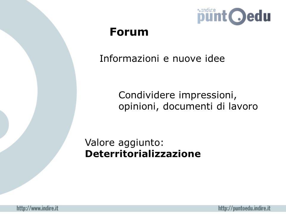 Informazioni e nuove idee Condividere impressioni, opinioni, documenti di lavoro Valore aggiunto: Deterritorializzazione Forum