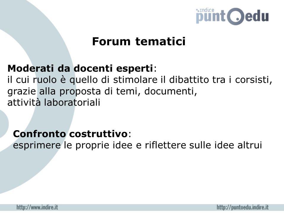 Forum tematici Moderati da docenti esperti: il cui ruolo è quello di stimolare il dibattito tra i corsisti, grazie alla proposta di temi, documenti, a