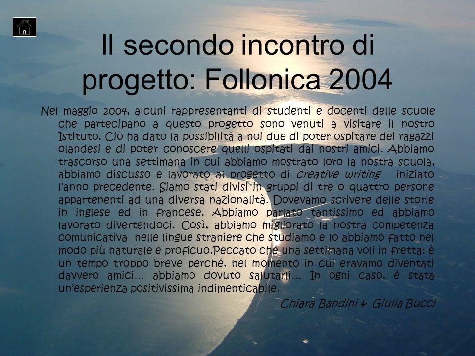 Il secondo incontro di progetto: Follonica 2004 Nel maggio 2004, alcuni rappresentanti di studenti e docenti delle scuole che partecipano a questo pro