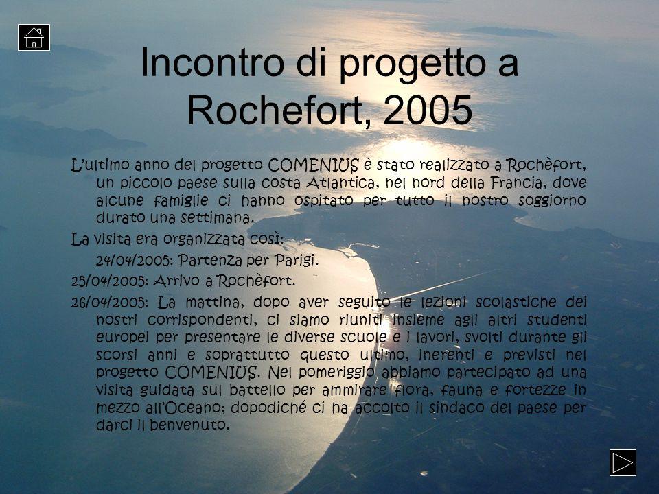 Incontro di progetto a Rochefort, 2005 Lultimo anno del progetto COMENIUS è stato realizzato a Rochèfort, un piccolo paese sulla costa Atlantica, nel
