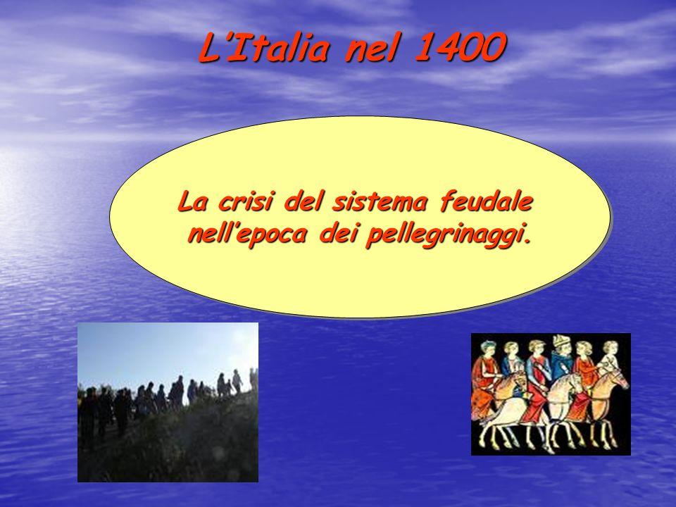 LItalia nel 1400 La crisi del sistema feudale nellepoca dei pellegrinaggi. La crisi del sistema feudale nellepoca dei pellegrinaggi.