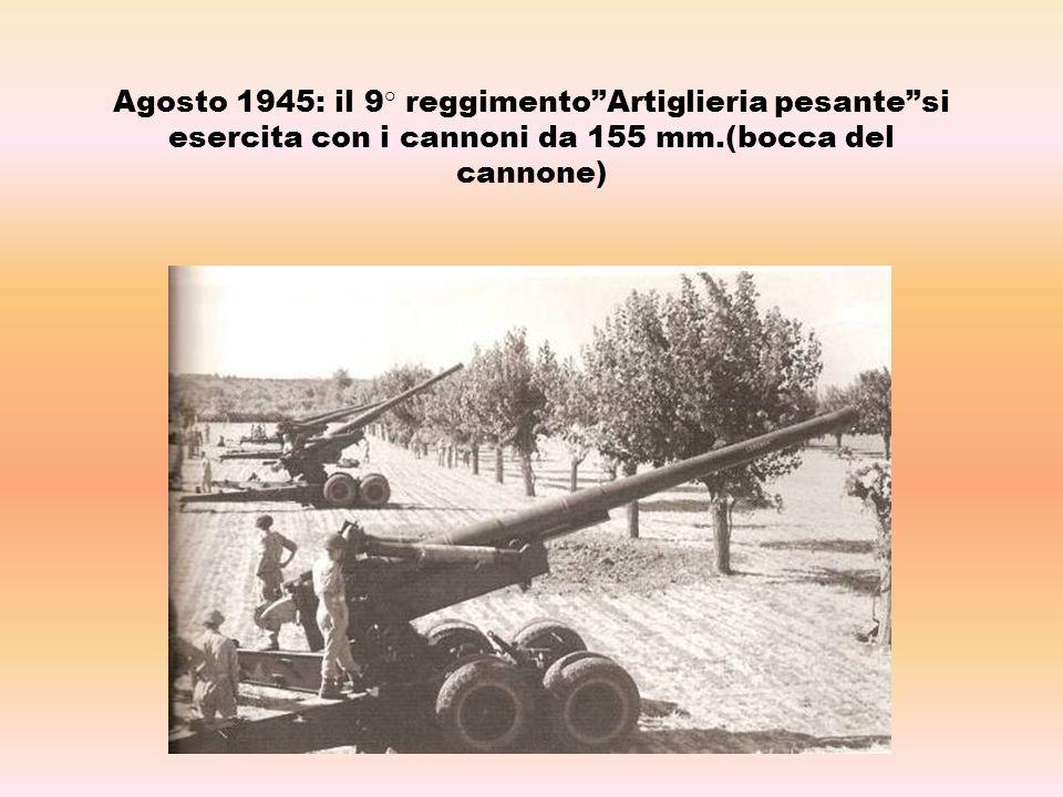 Agosto 1945: il 9° reggimentoArtiglieria pesantesi esercita con i cannoni da 155 mm.(bocca del cannone)