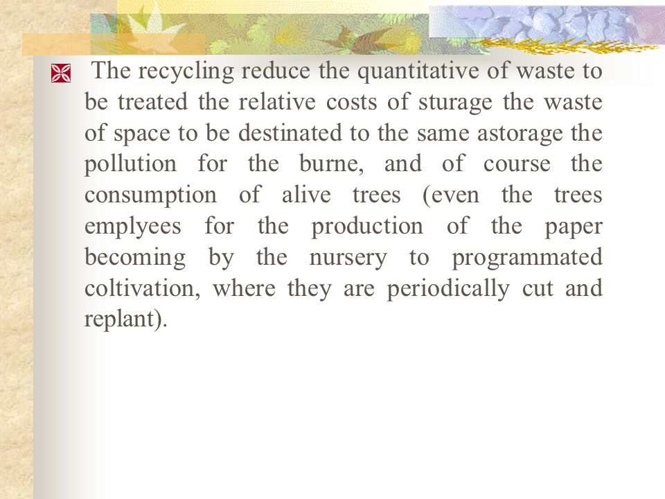 COSTS AND BENEFITS THE RECYCLING However: In the factories that produce paper for newpaper by paper for newpaper isnt used more cellulose by the trees; The cost of the first recycled material is more less than the cost of that of wood dough.