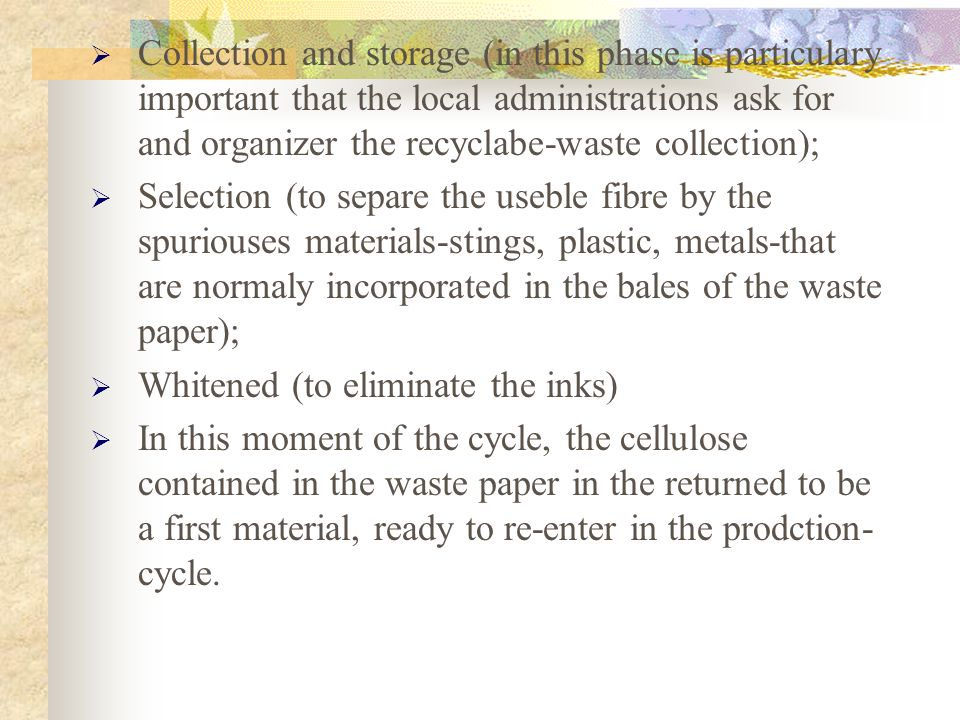 Collection and storage (in this phase is particulary important that the local administrations ask for and organizer the recyclabe-waste collection); Selection (to separe the useble fibre by the spuriouses materials-stings, plastic, metals-that are normaly incorporated in the bales of the waste paper); Whitened (to eliminate the inks) In this moment of the cycle, the cellulose contained in the waste paper in the returned to be a first material, ready to re-enter in the prodction- cycle.