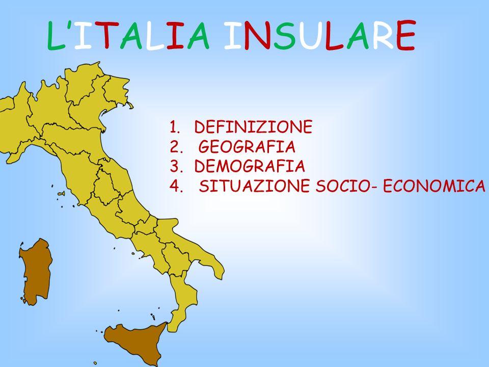 LITALIA INSULARE LITALIA INSULARE 1.DEFINIZIONE 2. GEOGRAFIA 3.DEMOGRAFIA 4. SITUAZIONE SOCIO- ECONOMICA