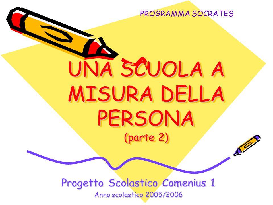 UNA SCUOLA A MISURA DELLA PERSONA (parte 2) Progetto Scolastico Comenius 1 Anno scolastico 2005/2006 PROGRAMMA SOCRATES