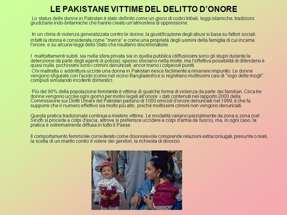 LE PAKISTANE VITTIME DEL DELITTO DONORE Lo status delle donne in Pakistan è stato definito come un gioco di codici tribali, leggi islamiche, tradizion