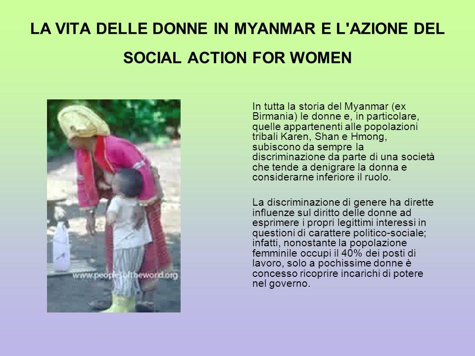 LA VITA DELLE DONNE IN MYANMAR E L'AZIONE DEL SOCIAL ACTION FOR WOMEN In tutta la storia del Myanmar (ex Birmania) le donne e, in particolare, quelle