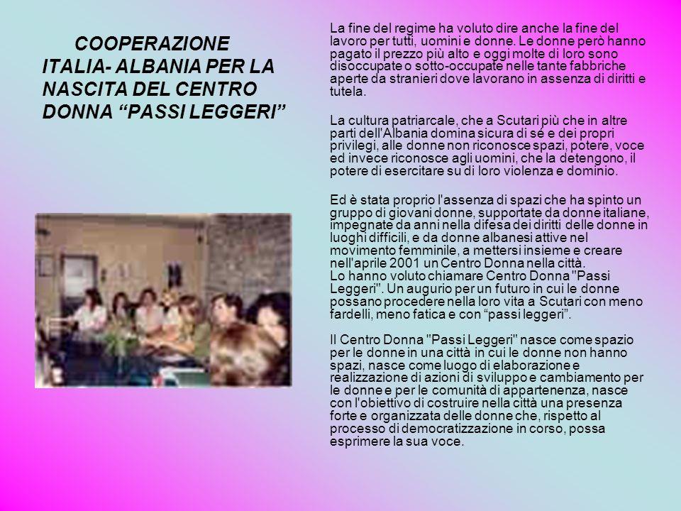 COOPERAZIONE ITALIA- ALBANIA PER LA NASCITA DEL CENTRO DONNA PASSI LEGGERI La fine del regime ha voluto dire anche la fine del lavoro per tutti, uomin