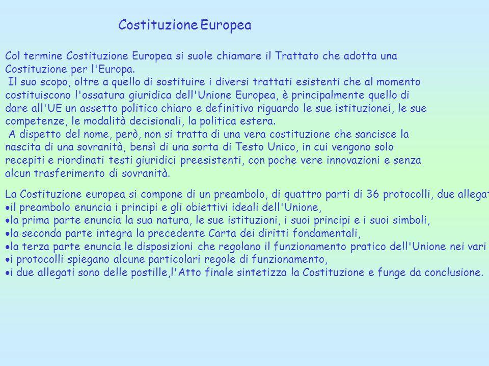 Costituzione Europea Col termine Costituzione Europea si suole chiamare il Trattato che adotta una Costituzione per l'Europa. Il suo scopo, oltre a qu