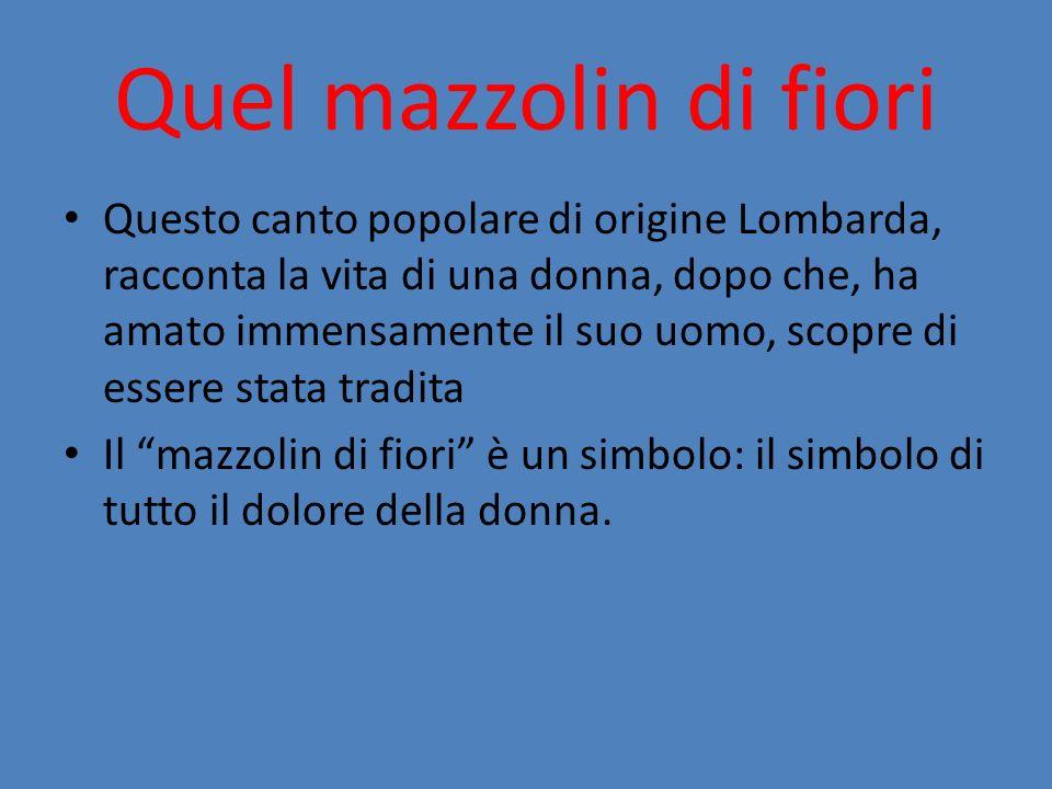 Questo canto popolare di origine Lombarda, racconta la vita di una donna, dopo che, ha amato immensamente il suo uomo, scopre di essere stata tradita