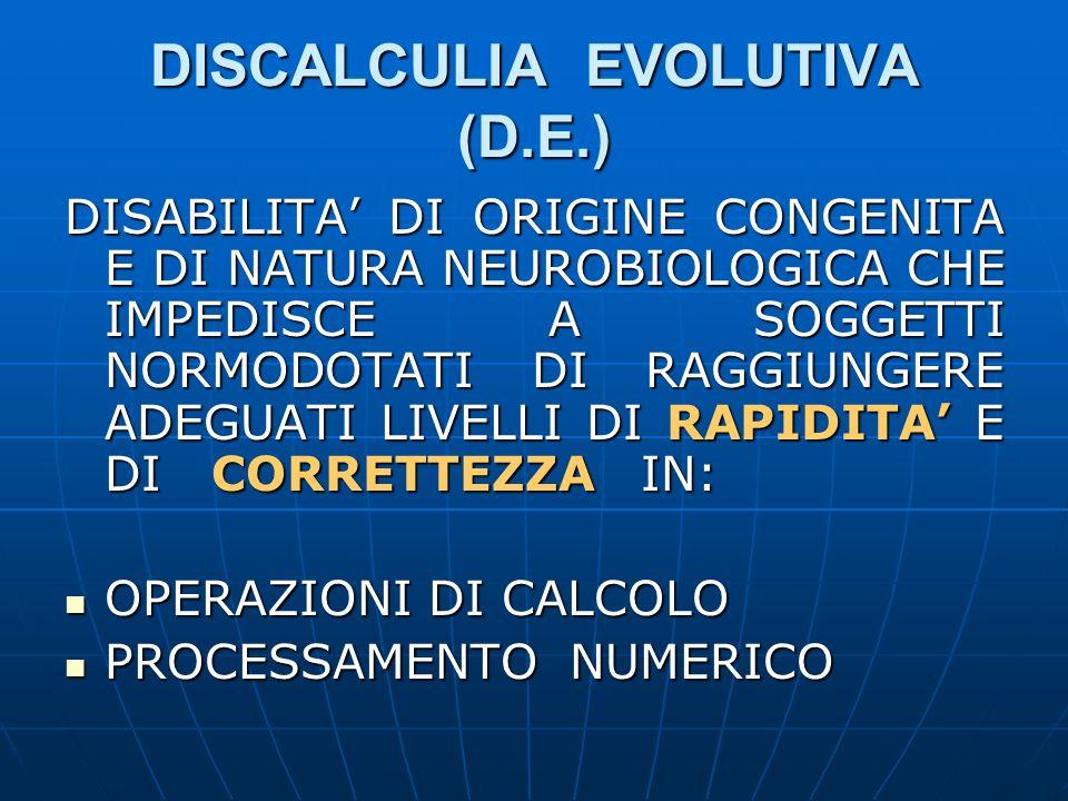 DISCALCULIA EVOLUTIVA (D.E.) DISABILITA DI ORIGINE CONGENITA E DI NATURA NEUROBIOLOGICA CHE IMPEDISCE A SOGGETTI NORMODOTATI DI RAGGIUNGERE ADEGUATI L