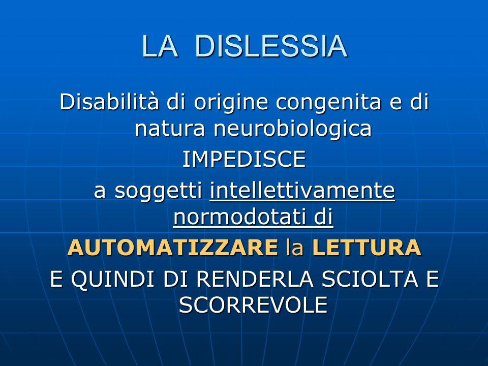 LA DISLESSIA Disabilità di origine congenita e di natura neurobiologica IMPEDISCE a soggetti intellettivamente normodotati di AUTOMATIZZARE la LETTURA