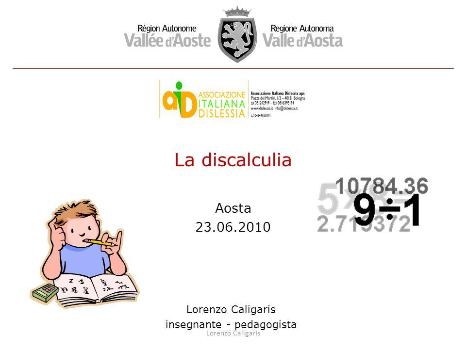 La discalculia Aosta 23.06.2010 Lorenzo Caligaris insegnante - pedagogista Lorenzo Caligaris
