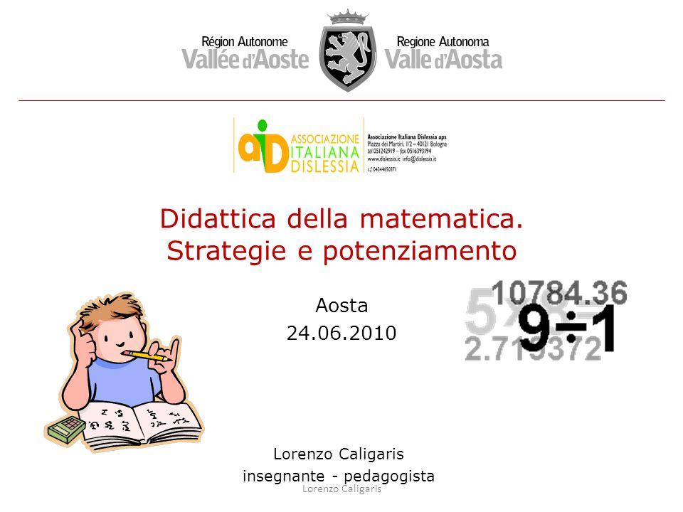 Didattica della matematica. Strategie e potenziamento Aosta 24.06.2010 Lorenzo Caligaris insegnante - pedagogista Lorenzo Caligaris