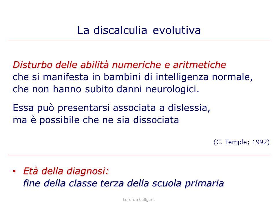 La caratteristica principale del Disturbo del Calcolo è una capacità di calcolo che si situa sostanzialmente al di sotto di quanto previsto in base: – alletà cronologica del soggetto – alla valutazione psicometrica dellintelligenza – a unistruzione adeguata alletà – il Disturbo del Calcolo interferisce in modo significativo con lapprendimento scolastico (DSM-IV, 1996) La discalculia evolutiva Lorenzo Caligaris Disturbo specifico delle abilità aritmetiche (ICD-10 F81.2)