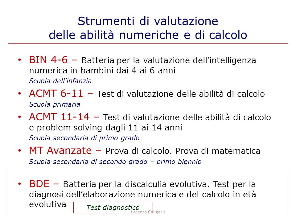 Sistema dei numeri Sistema dei numeri compiti sottesi alla capacità di capire le quantità e le loro trasformazioni: Comprensione del numero Comprensione del numero Lessico numerico Lessico numerico Sintassi del numero Sintassi del numero Sistema del calcolo Sistema del calcolo compiti sottesi alla capacità di operare sui numeri attraverso operazioni aritmetiche: Automatismi di calcolo Automatismi di calcolo Strategie di calcolo Strategie di calcolo Procedure di calcolo Procedure di calcolo Abilità numeriche e abilità di calcolo Lorenzo Caligaris
