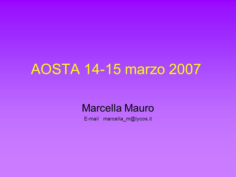 AOSTA 14-15 marzo 2007 Marcella Mauro E-mail marcella_m@lycos.it