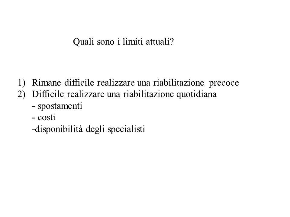 Quali sono i limiti attuali? 1)Rimane difficile realizzare una riabilitazione precoce 2)Difficile realizzare una riabilitazione quotidiana - spostamen