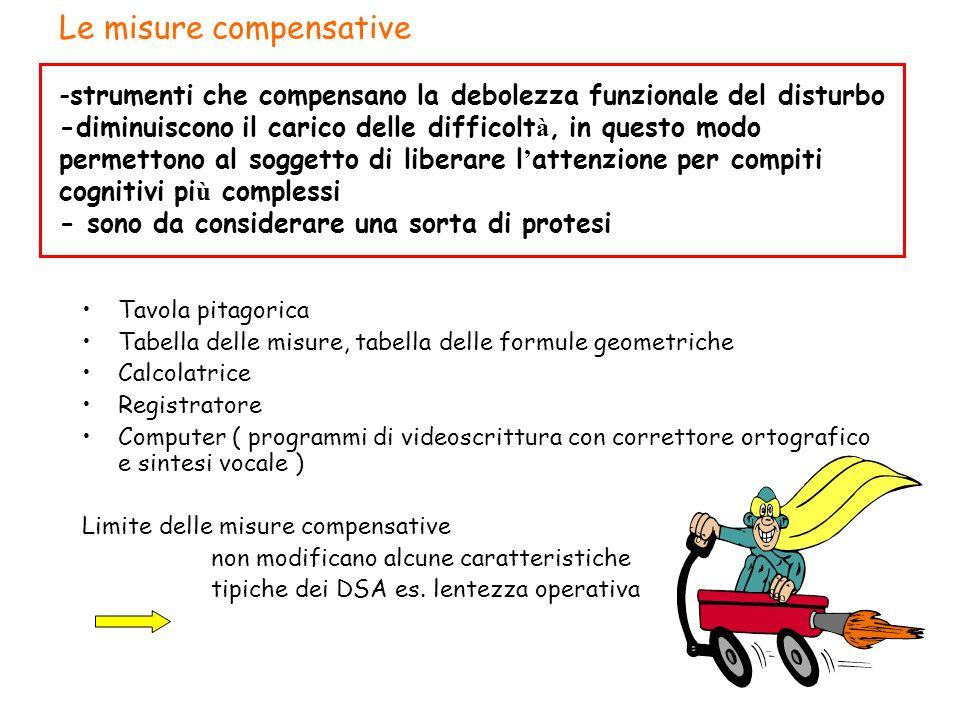 Le misure compensative -strumenti che compensano la debolezza funzionale del disturbo -diminuiscono il carico delle difficolt à, in questo modo permet