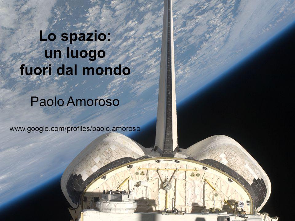 Lo spazio: un luogo fuori dal mondo Paolo Amoroso www.google.com/profiles/paolo.amoroso