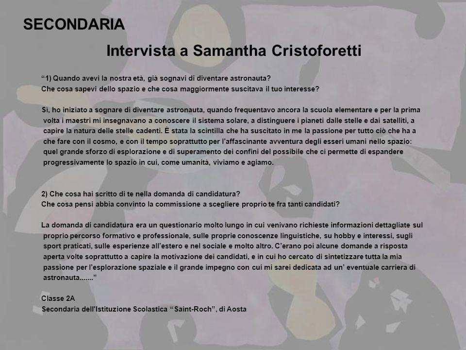 SECONDARIA Intervista a Samantha Cristoforetti 1) Quando avevi la nostra età, già sognavi di diventare astronauta? Che cosa sapevi dello spazio e che