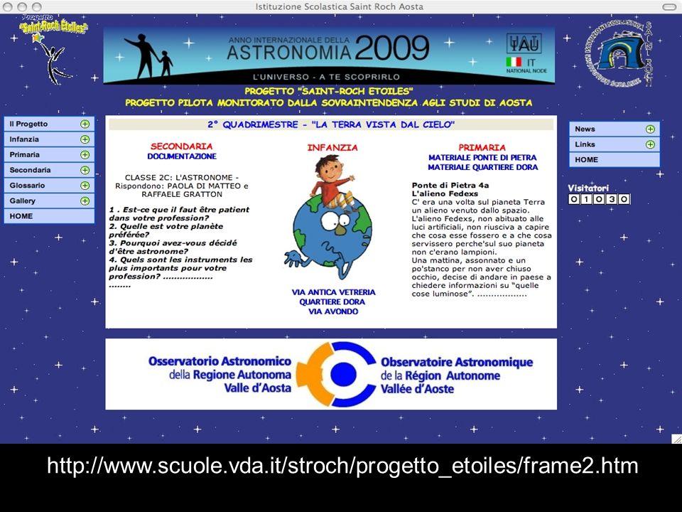 Adesione ad altre iniziative: INFANZIA - PRIMARIA - SECONDARIA: - IYA2009: Saint-Roch Etoiles ambientato all interno del progetto globale Portal to the Universe per l Anno Internazionale dell Astronomia 2009 http://www.astronomy2009.it/ - Caterpillar M illumino di meno (12 febbraio 2010) http://milluminodimeno.blog.rai.it/ - Global Astronomy Month http://www.astronomerswithoutborders.org/index.php/projects/global-astronomy-month.htm - 4 maggio 2010: Scienza in Piazza, promosso dall Assessorato Istruzione e Cultura della Regione Autonoma Valle d Aosta PRIMARIA: - Concorso Osserva il cielo e disegna le tue emozioni, INAF Osservatorio Astrofisico di Catania http://www.ct.astro.it/visite/Concorso_2009.htm